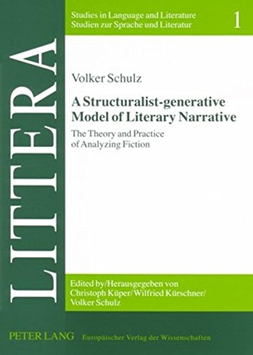 A Structuralist-generative Model of Literary Narrative: The Theory and Practice of Analyzing Fiction- Including an Essay by Stephan-Alexander Ditze ... / Studies in Language and Literature, Band 1)