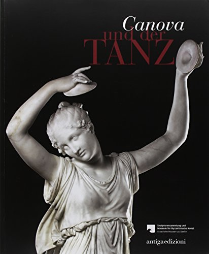 Canova und der Tanz fur die Skulpturensammlung und das Museum fur Byzantinische Kunst der Staatlichen Museen zu Berlin