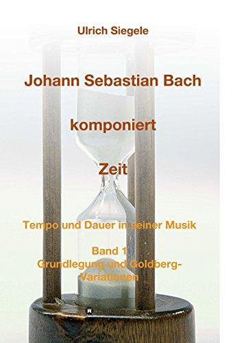 Johann Sebastian Bach komponiert Zeit: Tempo und Dauer in seiner Musik, Band 1: Grundlegung und Goldberg-Variationen