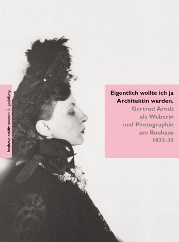 Eigentlich wollte ich ja Architektin werden.: Gertrud Arndt als Weberin und Photographin am Bauhaus...