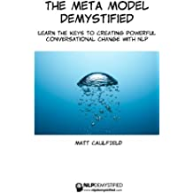 The Meta Model Demystified: Learn The Keys To Creating Powerful Conversational Change With NLP: Volume 1 (NLP Demystified)