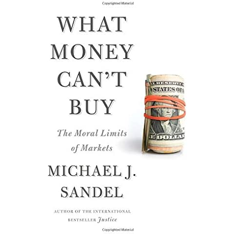 What Money Can't Buy: The Moral Limits of Markets by Michael J. Sandel (2012-04-24)