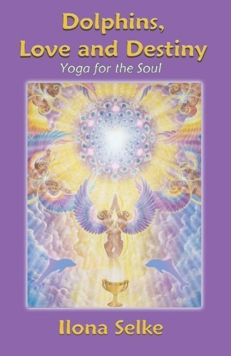 Dolphins, Love and Destiny: YOGA FOR THE SOUL by Ilona Selke (2008-02-20)