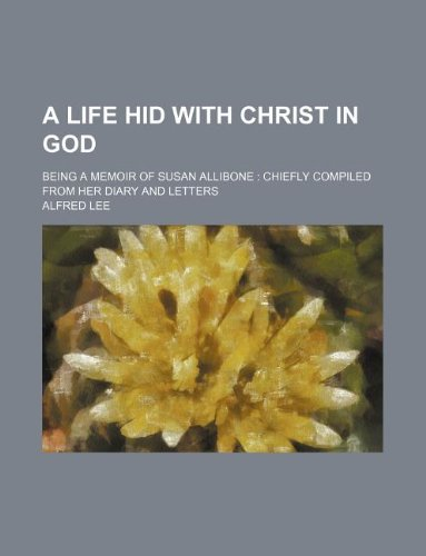 A life hid with Christ in God; being a memoir of Susan Allibone  chiefly compiled from her diary and letters