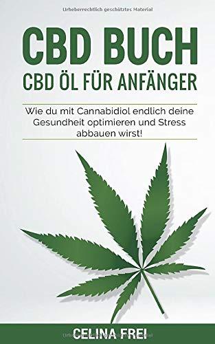 CBD Buch: CBD Öl für Anfänger; Wie du mit Cannabidiol endlich deine Gesundheit optimieren und Stress abbauen wirst!