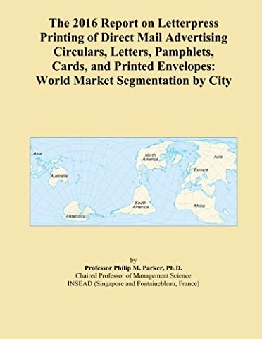 The 2016 Report on Letterpress Printing of Direct Mail Advertising Circulars, Letters, Pamphlets, Cards, and Printed Envelopes: World Market Segmentation by