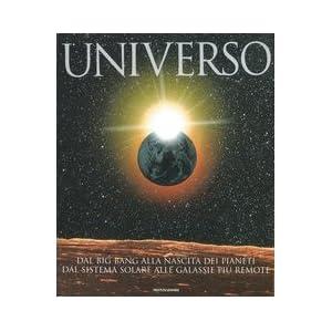 Universo. Dal big bang alla nascita dei pianeti. Dal sistema solare alle galassie più remote
