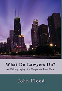What Do Lawyers Do?: An Ethnography of a Corporate Law Firm by [Flood, John]
