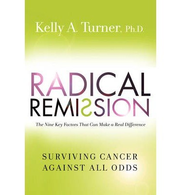 [ RADICAL REMISSION: SURVIVING CANCER AGAINST ALL ODDS By Turner, Kelly A. ( Author ) Hardcover Mar-18-2014
