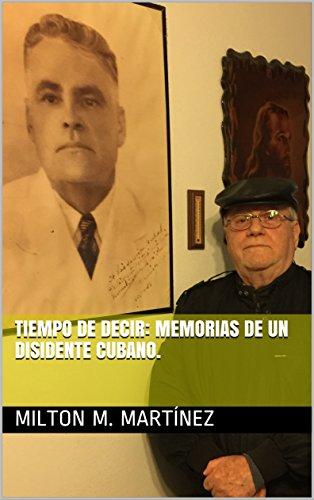 Tiempo de decir: memorias de un disidente cubano. por Milton M. Martínez
