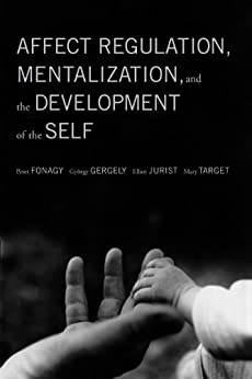Affect Regulation, Mentalization, and the Development of the Self von [Fonagy, Peter, Gergely, Gyorgy, Jurist, Elliot, Target, Mary]