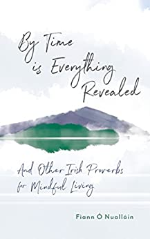 By Time is Everything Revealed: And Other Irish Proverbs for Mindful Living by [Nualláin, Fiann Ó]