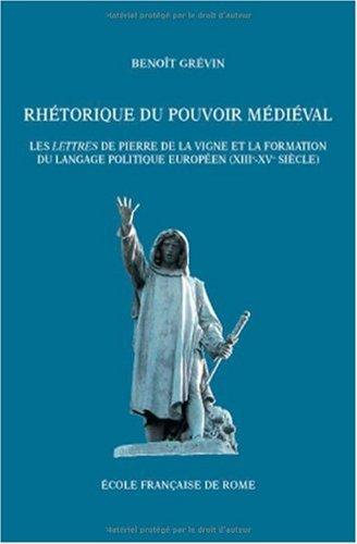 Rhétorique du pouvoir médiéval : Les Lettres de Pierre de la Vigne et la formation du langage politique européen (XIIIe-XVe siècle)