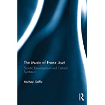 The Music of Franz Liszt: Stylistic Development and Cultural Synthesis