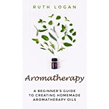 Aromatherapy: A Beginner's Guide to Creating Homemade Aromatherapy Oils (Essential Oil Guide, Aromatherapy) (English Edition)