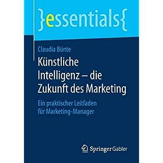 Künstliche Intelligenz – die Zukunft des Marketing: Ein praktischer Leitfaden für Marketing-Manager (essentials)
