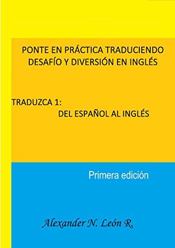 PONTE EN PRÁCTICA TRADUCIENDO DESAFÍO Y DIVERSIÓN EN INGLÉS    TRADUZCA 1: DEL ESPAÑOL AL INGLÉS por Alexander N.   León R.