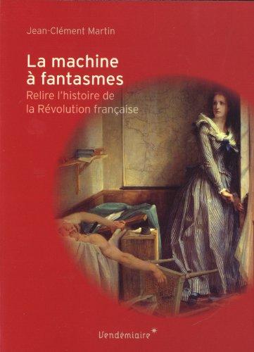 La machine à fantasmes : Relire l'histoire de la Révolution française