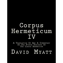 Corpus Hermeticum IV: A Translation Of And A Commentary On The Fourth Tractate Of The Corpus Hermeticum by David Myatt (2016-07-12)
