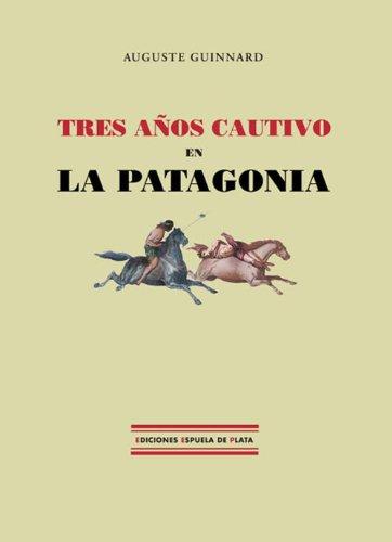 Tres años cautivo en la Patagonia por Guinnard Auguste