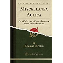 Miscellanea Aulica: Or a Collection of State-Treatises, Never Before Publish'd (Classic Reprint)
