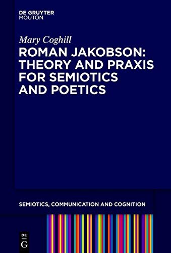 Roman Jakobson: Theory and Praxis for Semiotics and Poetics (Semiotics, Communication and Cognition [SCC], Band 25)