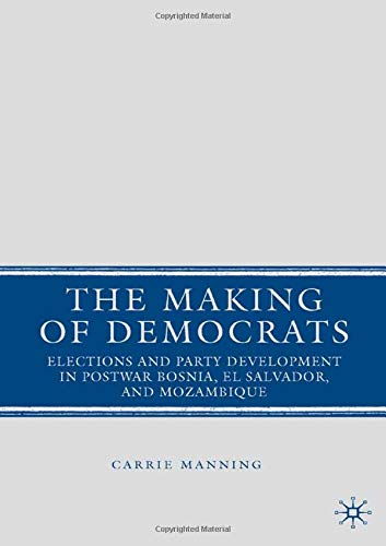 The Making of Democrats: Elections and Party Development in Postwar Bosnia, El Salvador, and Mozambique por C. Manning