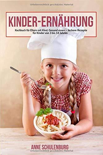 Kinder Ernährung: Ernährung bei Kindern - Das Kochbuch für Eltern und Kinder. Gesund essen - leckere und einfache Rezepte für Kinder von 3-14 Jahren (Essen Leckeres)