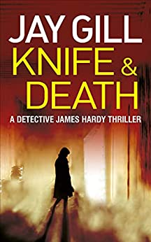 Knife & Death: Fast-paced, unputdownable crime thriller (DCI James Hardy Series Book 1) by [Gill, Jay]