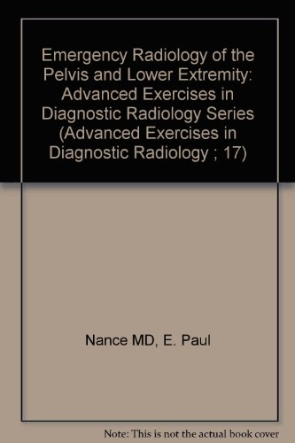 Emergency Radiology of the Pelvis and Lower Extremity: Advanced Exercises in Diagnostic Radiology Series (Advanced Exercises in Diagnostic Radiology ; 17)