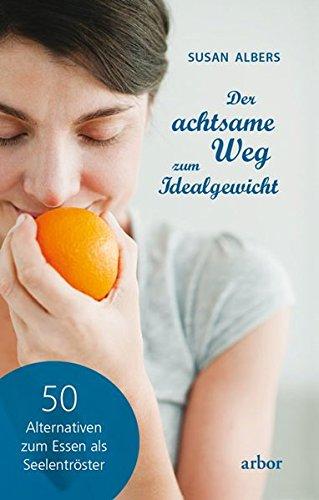 Der achtsame Weg zum Idealgewicht: 50 Alternativen zum Essen als Seelentröster