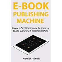 EBOOK PUBLISHING MACHINE: Create a Part-Time Income Business via  Ebook Marketing & Kindle Publishing (English Edition)