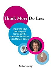 Think More, Do Less : Improving Your Teaching and Learning of the Alexander Technique with Marjory Barlow 2017