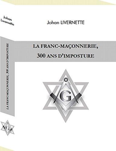 La Franc-Maçonnerie, 300 Ans d'Imposture par Johan Livernette