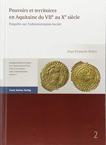 Pouvoirs et territoires en Aquitaine du VIIe au Xe siècle: Enquête sur l'administration locale par Jean Francois Boyer