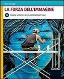 La forza dell'immagine. Vol. B: Tecniche artistiche e applicazioni progettuali. Per le Scuole superiori. Con espansione online