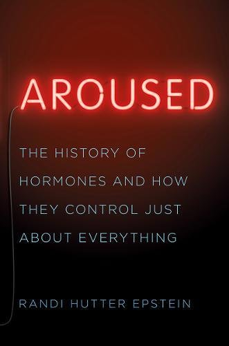 Aroused – The History of Hormones and How They Control Just About Everything