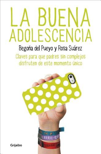 La buena adolescencia: Claves para que padres sin complejos disfruten de este momento único por Begoña del Pueyo