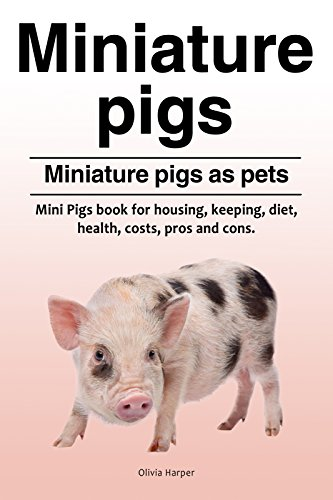 Miniature pigs pets. Mini Pigs book for pros and cons, health, diet, housing, keeping and costs. Miniature pigs owners guide. (English Edition) (Pig Pet Miniature)