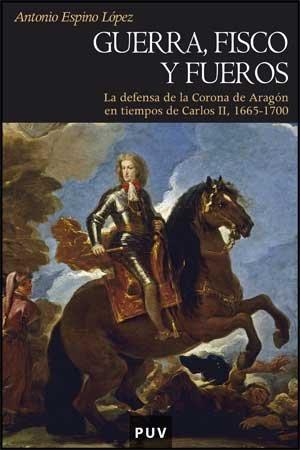Guerra, fisco y fueros: La defensa de la Corona de Aragón en tiempos de Carlos II, 1665-1700 (Història) por Antonio Espino López