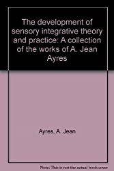 The development of sensory integrative theory and practice: A collection of the works of A. Jean Ayres