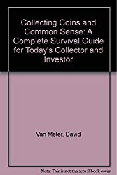 Collecting Coins and Common Sense: A Complete Survival Guide for Today's Collector and Investor