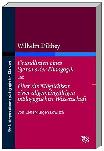 Wilhelm Dilthey 'Grundlinien eines Systems der Pädagogik' und 'Über die Möglichkeit einer allgemeingültigen pädagogische (Werkinterpretationen pädagogischer Klassiker)