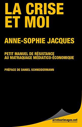 La Crise et moi: Petit manuel de résistance au matraquage médiatico économique (Arrêt sur images)