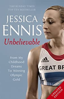 Jessica Ennis: Unbelievable - From My Childhood Dreams To Winning Olympic Gold by [Ennis, Jessica]