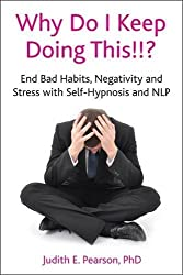 Why Do I Keep Doing This!!? End bad habits, negativity and stress with self-hypnosis and NLP by Judith E. Pearson (2012-02-28)
