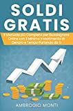 Soldi Gratis: Il Manuale più Completo per Guadagnare Online con il Minimo Investimento di Denaro e Tempo Partendo da 0
