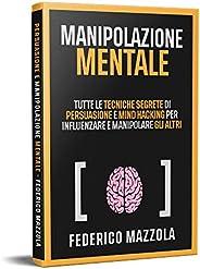 Manipolazione Mentale: Tutte le tecniche segrete di Persuasione e Mind Hacking per influenzare e manipolare gl