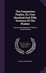 The Companion Psalter, Or, Four Hundred And Fifty Versions Of The Psalms: Selected And Original For Public Or Private Worship