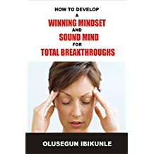 How To Develop A Winning Mindset And Sound Mind For Total Breakthroughs (Success Motivation, Success in Business, Mind Power, Control your Emotions)  (English Edition)